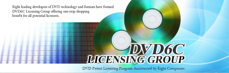 DVD6C LICCENSING GROUP:Nine leadin developers of DVD rechnoliy and formats have formed DVD6C Licensing Group offering one-stop shopping benefit for all potential licensers. DVDPatent Licensing Program Announced by Nine Companies.